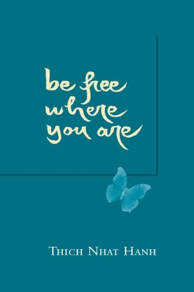 Be Free Where You Are By: Thich Nhat Hanh
