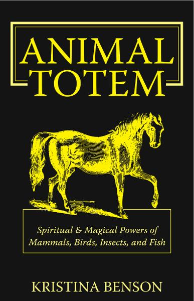 Animal Totem: Spiritual and Magical Powers of Mammals, Birds, Insects and Fish By: Kristina Benson