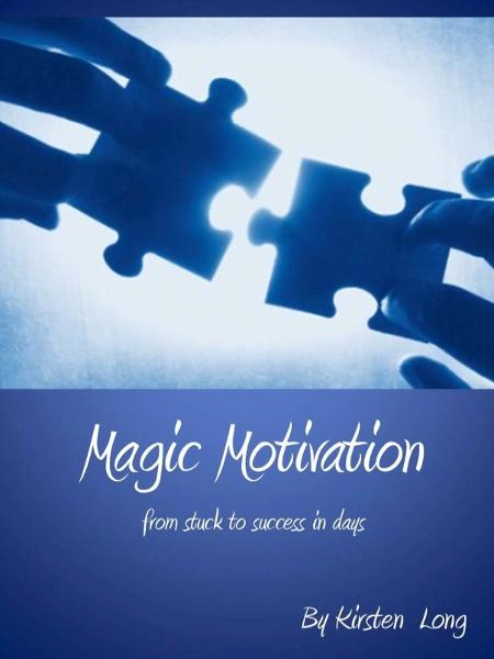 Magic Motivation - From Stuck to Success In Days By: Kirsten Long