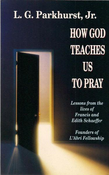 How God Teaches Us to Pray: Lessons from the Lives of Francis and Edith Schaeffer By: L.G. Parkhurst