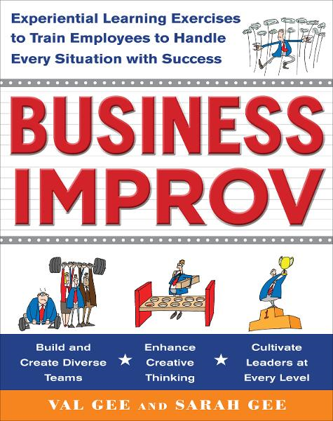 Business Improv: Experiential Learning Exercises to Train Employees to Handle Every Situation with Success By: Sarah Gee,Val Gee