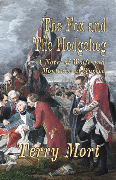 THE FOX AND THE HEDGEHOG: A Novel of Wolfe and Montcalm at Quebec By: Terry Mort