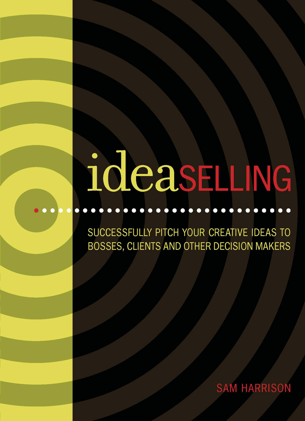 IdeaSelling Successfully Pitch Your Creative Ideas to Bosses,  Clients & other Decision Makers
