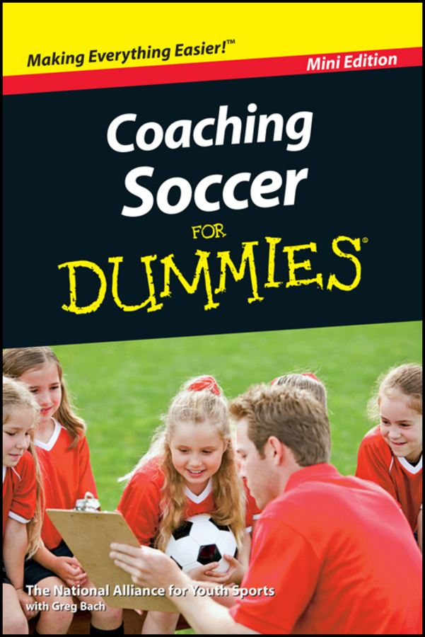 Coaching Soccer For Dummies®, Mini Edition By: Greg Bach,National Alliance for Youth Sports