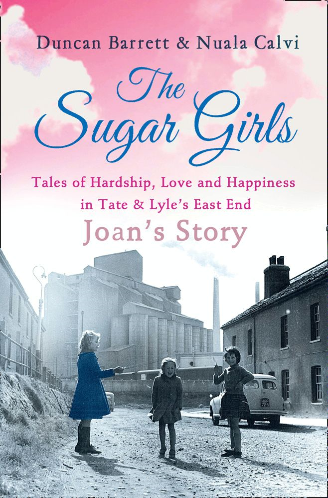 The Sugar Girls - Joan?s Story: Tales of Hardship,  Love and Happiness in Tate & Lyle?s East End