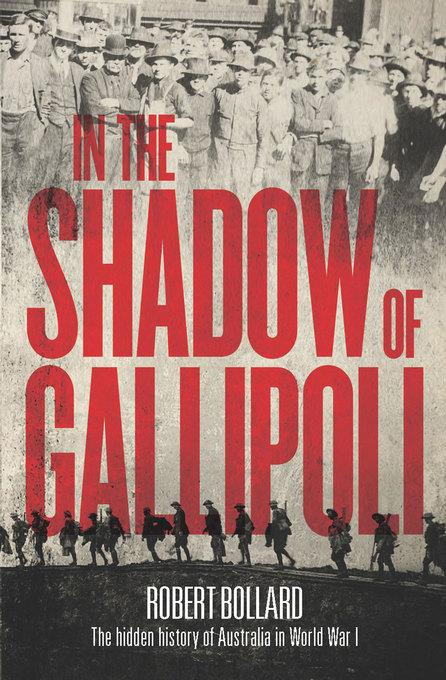 Robert Bollard - In the Shadow of Gallipoli: The Hidden Story of Australia in WWI