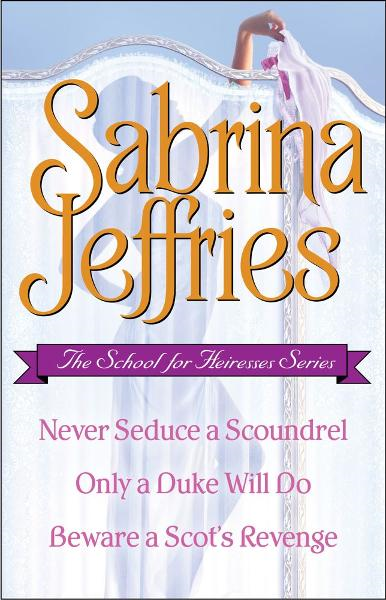 Sabrina Jeffries - The School for Heiresses Series: Never Seduce a Scoundrel, Only a Duke Will Do, Beware a Scot's Revenge and an excerpt from To Wed a Wild Lord