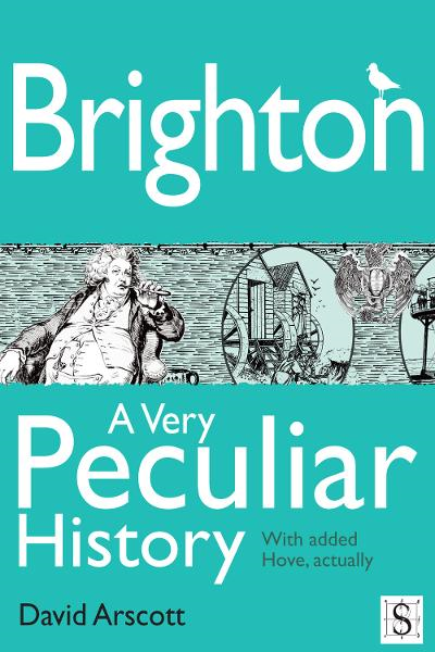 Brighton, A Very Peculiar History By: David Arscott
