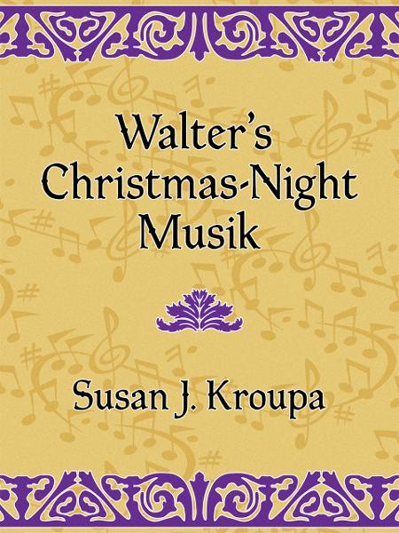 Walter's Christmas-Night Musik By: Susan Kroupa