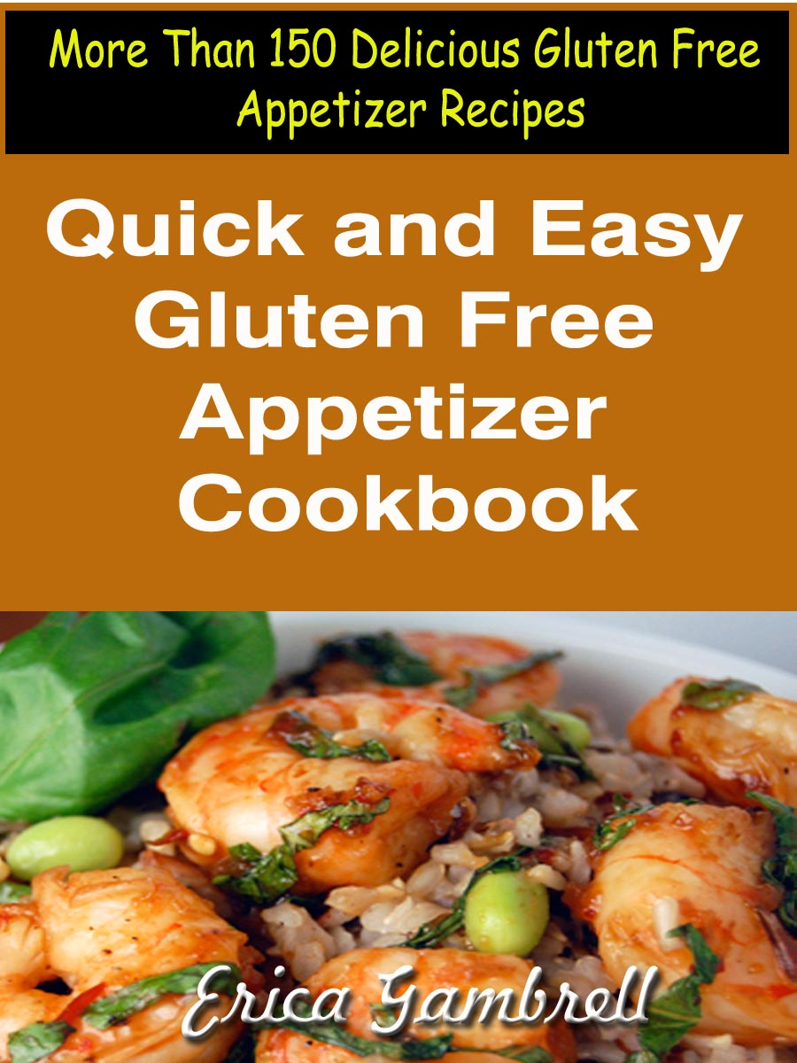 Quick and Easy Gluten Free Appetizer Cookbook : More Than 150 Delicious Gluten Free Appetizer Recipes By: Erica Gambrell