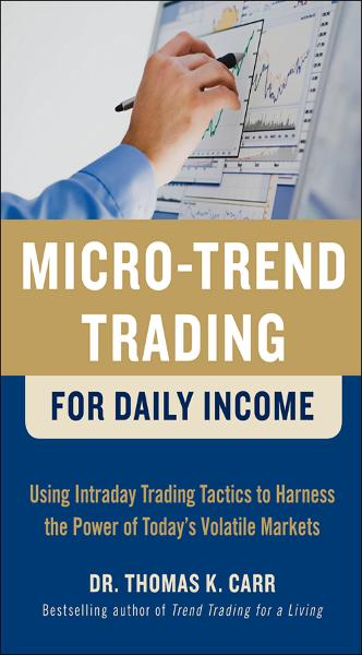 Micro-Trend Trading for Daily Income: Using Intra-Day Trading Tactics to Harness the Power of Today's Volatile Markets By: Thomas K. Carr