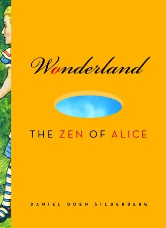 Wonderland: The Zen Of Alice By: Daniel Doen Silberberg