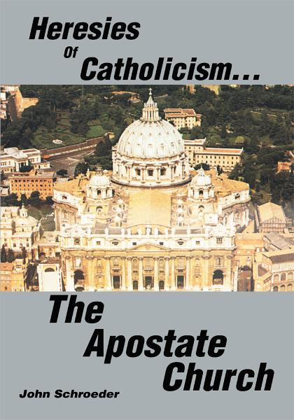 Heresies of Catholicism The Apostate Church By: John Schroeder