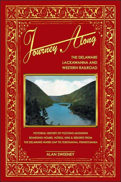 Journey Along The Delaware, Lackawanna & Western Railroad A Pictorial History of Pocono Mountain Boarding Homes, Hotels, Inns & Resorts from the Delaware Water Gap to Tobyhanna, Pennsylvania By: Alan Sweeney