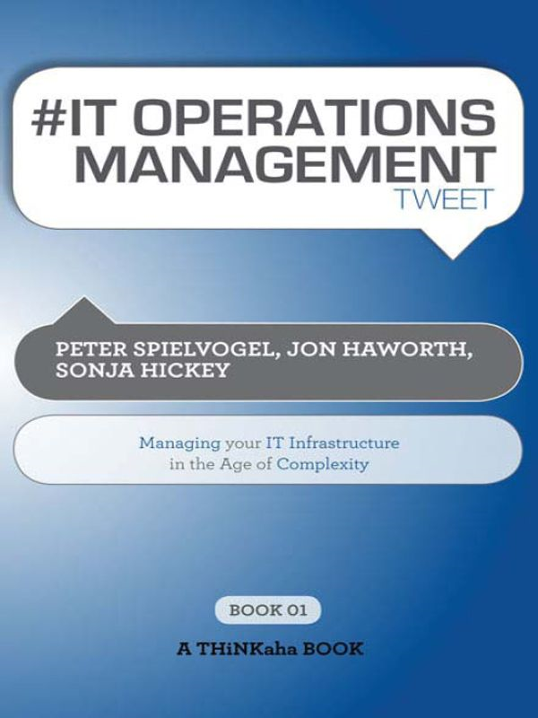 #IT OPERATIONS MANAGEMENT tweet Book01 By: Peter Spielvogel, Jon Haworth, Sonja Hickey