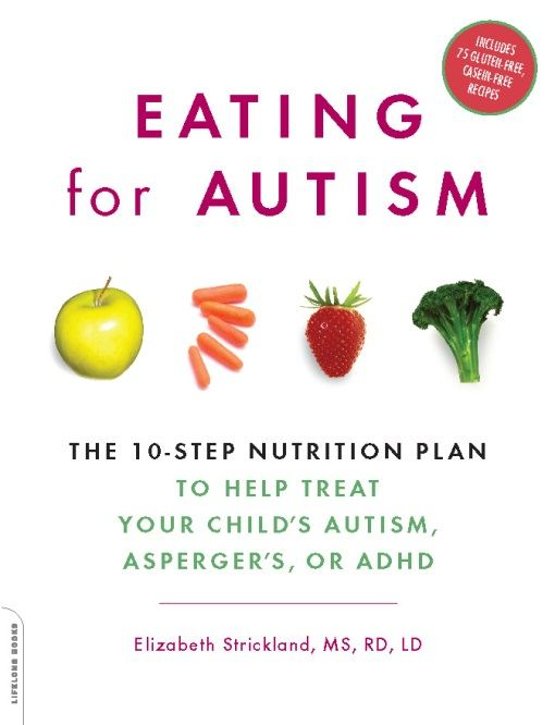 Eating for Autism: The 10-Step Nutrition Plan to Help Treat Your Child's Autism, Asperger's, or ADHD By: Elizabeth Strickland