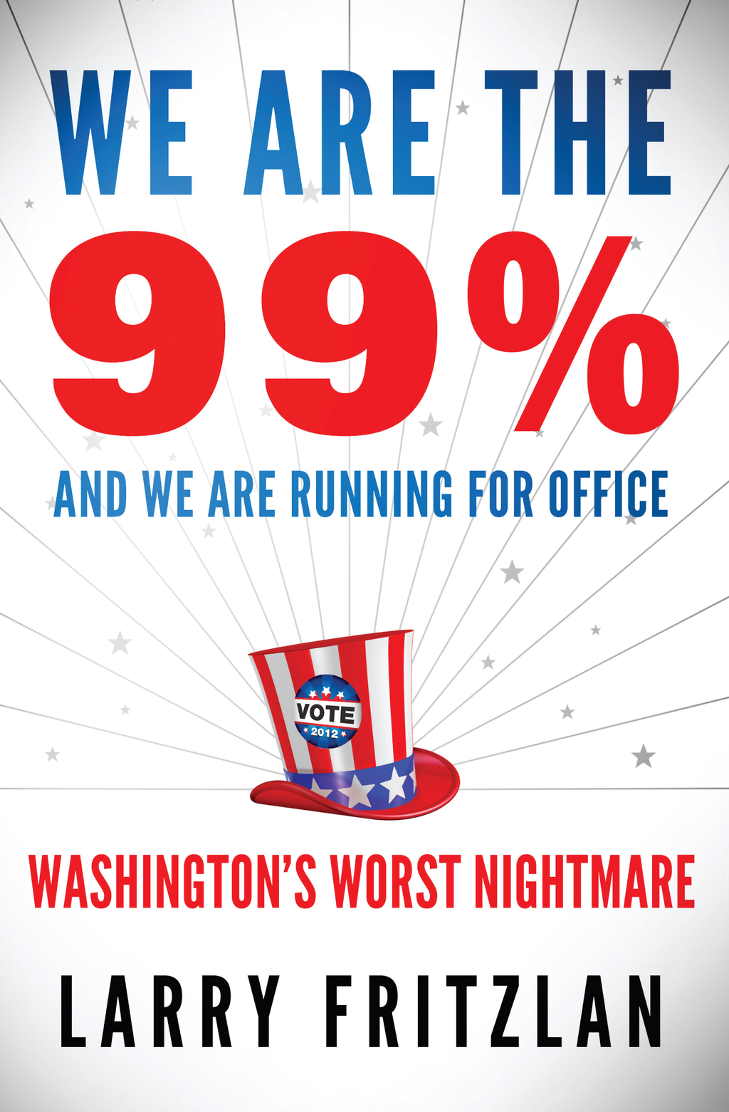 We Are The 99% And We Are Running For Office: Washington's Worst Nightmare By: Larry Fritzlan