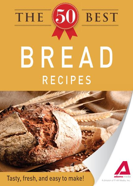 The 50 Best Bread Recipes: Tasty, fresh, and easy to make! By: Adams Media