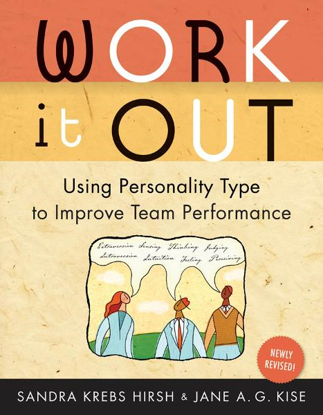 Work it Out: Using Personality Type to Improve Team Performance By: Sandra Krebs Hirsh
