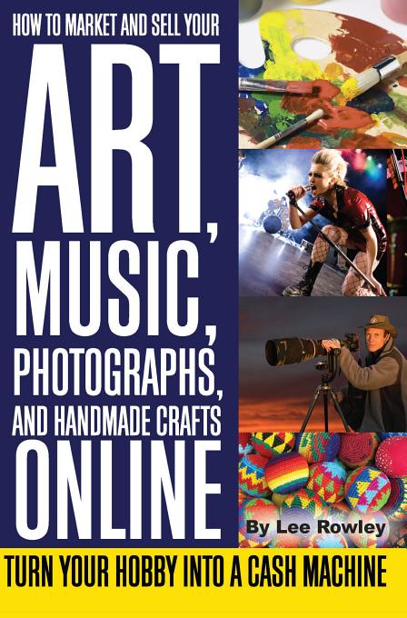 How to Market and Sell Your Art, Music, Photographs, and Handmade Crafts Online: Turn Your Hobby into a Cash Machine By: Rowley, Lee