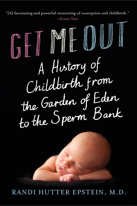 Get Me Out: A History of Childbirth from the Garden of Eden to the Sperm Bank By: Randi Hutter Epstein