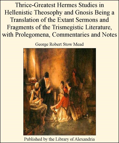 Thrice-Greatest Hermes Studies in Hellenistic Theosophy and Gnosis Being a Translation of The Extant Sermons and Fragments of The Trismegistic Literature, with Prolegomena, Commentaries and Notes By: George Robert Stow Mead