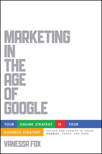 Marketing in the Age of Google, Revised and Updated By: Vanessa Fox