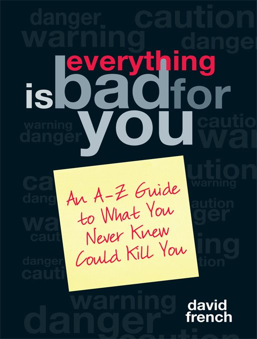 Everything Is Bad For You: An A-Z Guide To What You Never Knew Could Kill You By: David French
