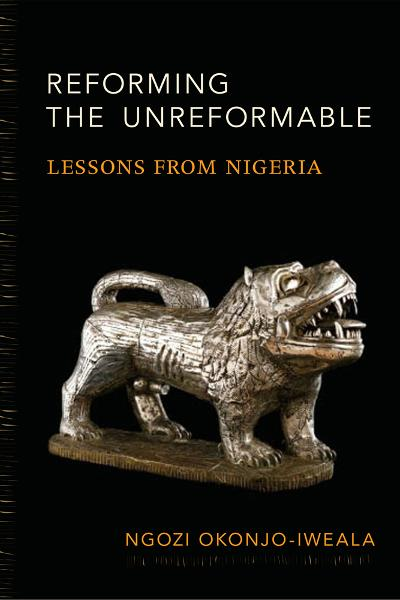 Reforming the Unreformable: Lessons from Nigeria By: Okonjo-Iweala, Ngozi
