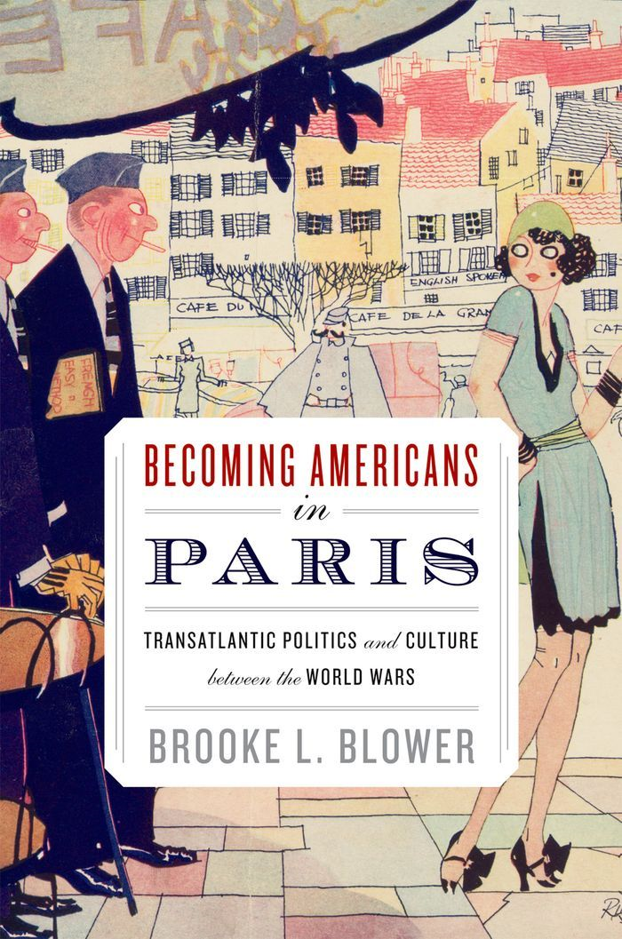 Becoming Americans In Paris : Transatlantic Politics And Culture Between The World Wars By: Brooke L. Blower