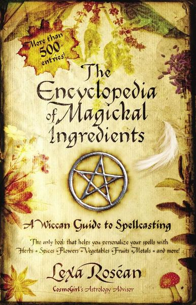 The Encyclopedia of Magickal Ingredients By: Lexa Rosean