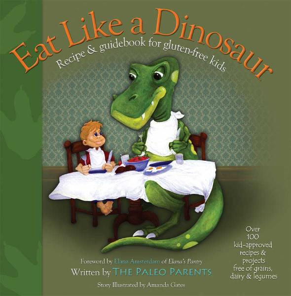 Eat Like a Dinosaur: Recipe & Guidebook for Gluten-free Kids By: Paleo Parents