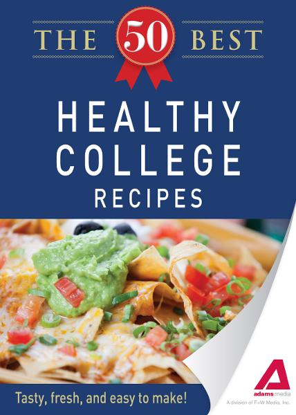 The 50 Best Healthy College Recipes: Tasty, fresh, and easy to make! By: Editors of Adams Media