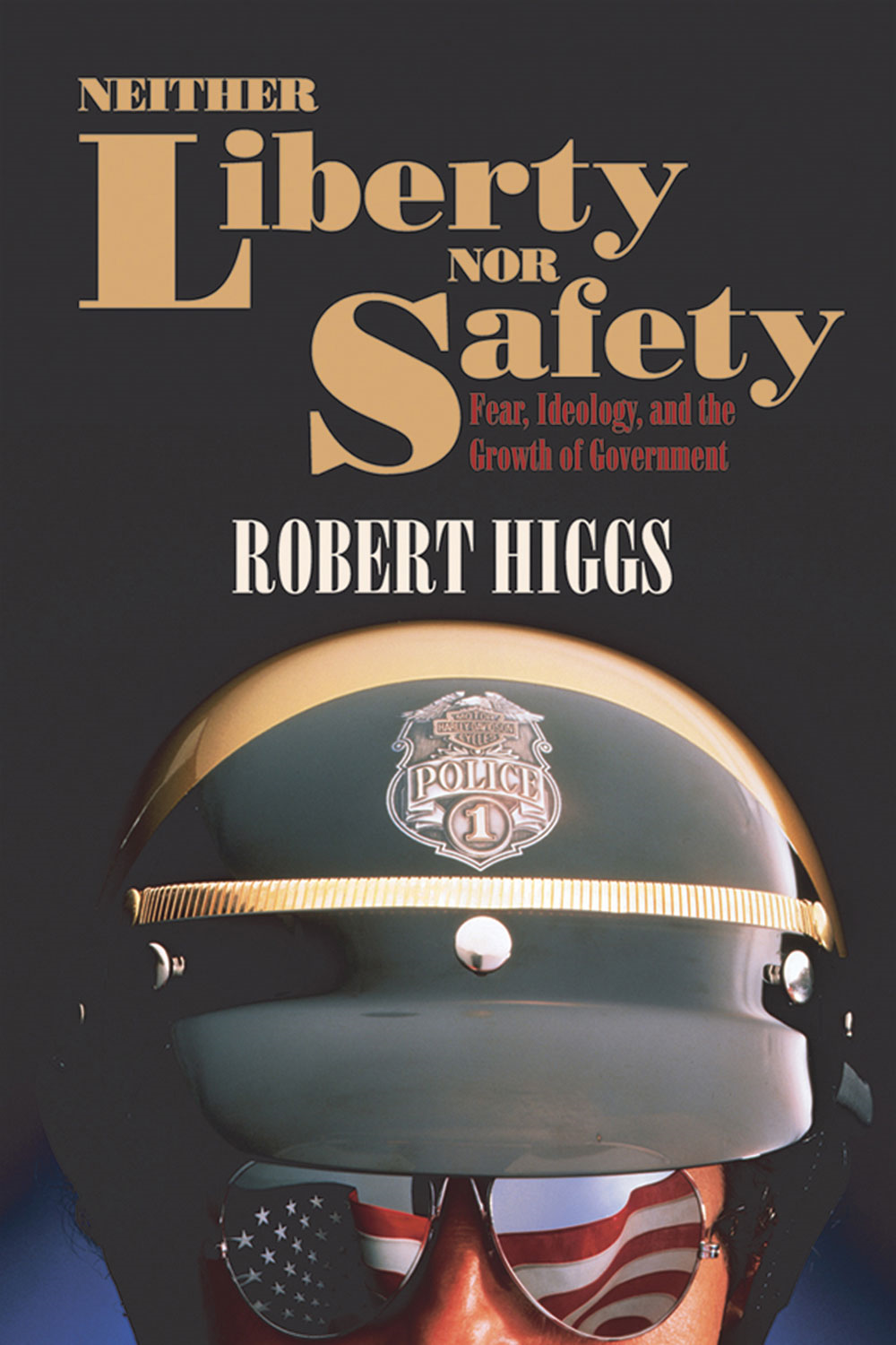 Neither Liberty nor Safety: Fear, Ideology, and the Growth of Government By: Robert Higgs