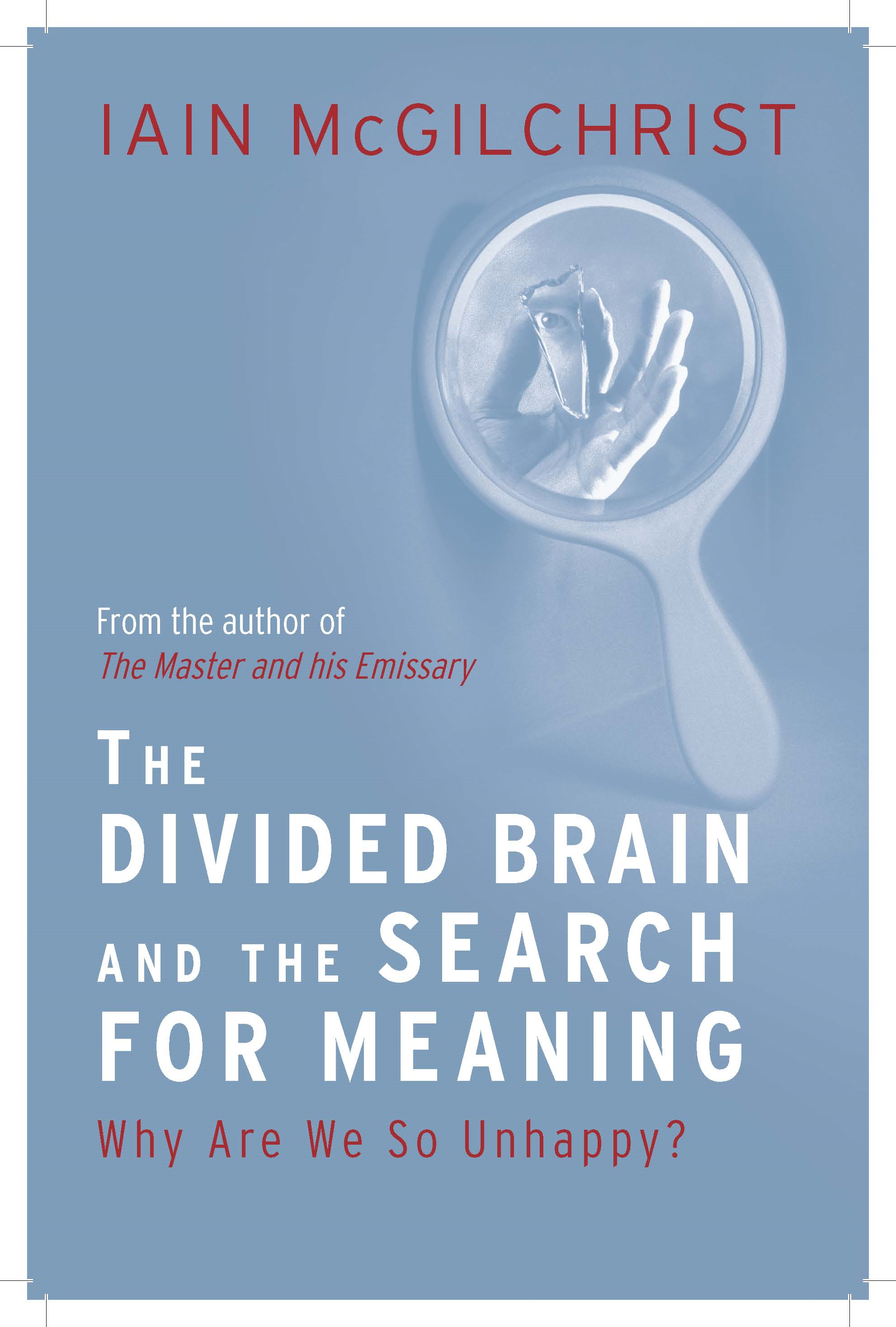The Divided Brain and the Search for Meaning: Why We Are So Unhappy By: Iain McGilchrist
