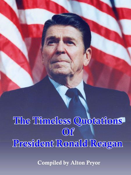 The Timeless Quotations of President Ronald Reagan By: Alton Pryor