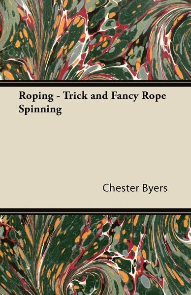 Roping - Trick and Fancy Rope Spinning By: Chester Byers