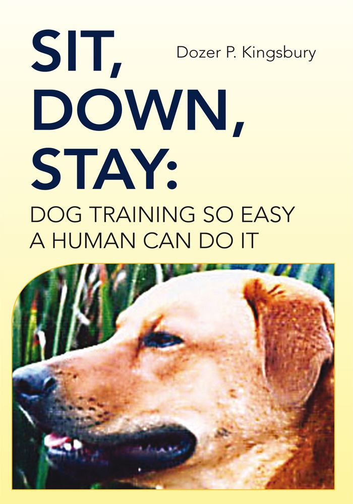 Sit, Down, Stay: Dog Training so Easy a Human can do it By: Dozer P. Kingsbury