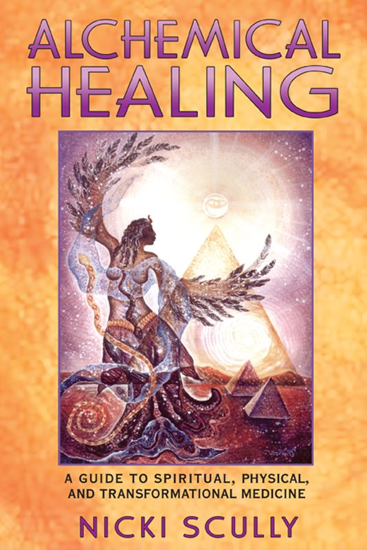 Alchemical Healing: A Guide to Spiritual, Physical, and Transformational Medicine By: Nicki Scully