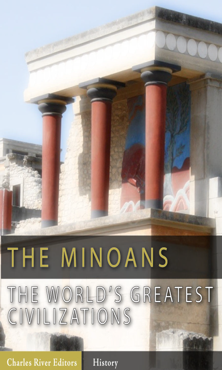 The World's Greatest Civilizations: The History and Culture of the Minoans (Illustrated Edition) By: Charles River Editors