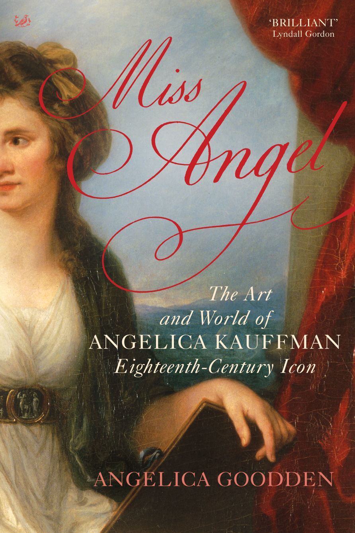 Miss Angel The Art and World of Angelica Kauffman,  Eighteenth-Century Icon