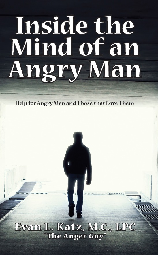 Inside the Mind of an Angry Man:  Help for Angry Men and Those That Love Them By: Evan L. Katz, M.C., LPC