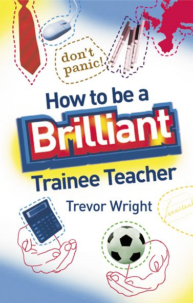 How to be a Brilliant Trainee Teacher By: Trevor Wright