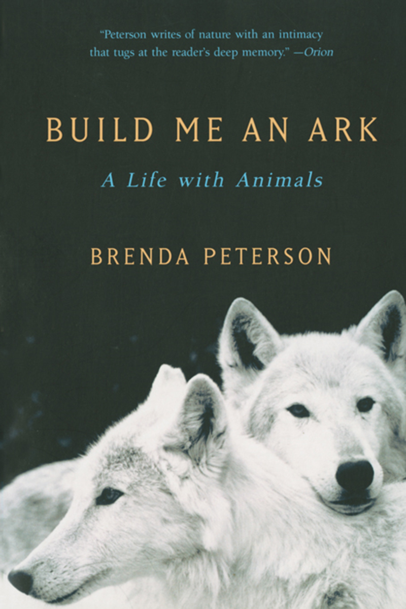 Build Me an Ark: A Life with Animals By: Brenda Peterson