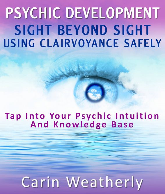 Psychic Development: Sight Beyond Sight Using Clairvoyance Safely : Tap Into Your Psychic Intuition And Knowledge Base By: Carin Weatherly