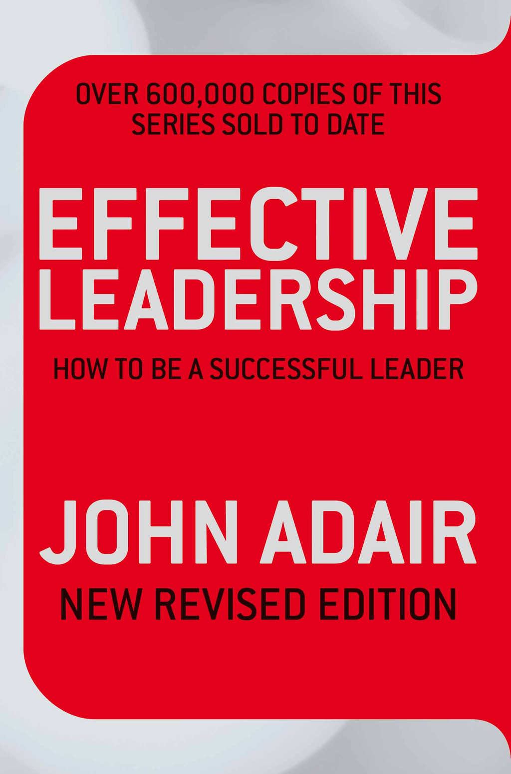 Effective Leadership (NEW REVISED EDITION) How to Be a Successful Leader