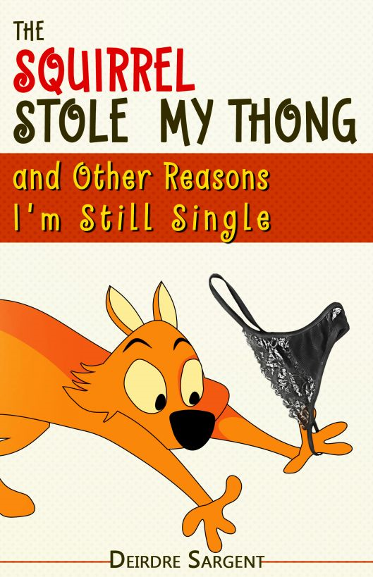 The Squirrel Stole My Thong and Other Reasons I'm Still Single
