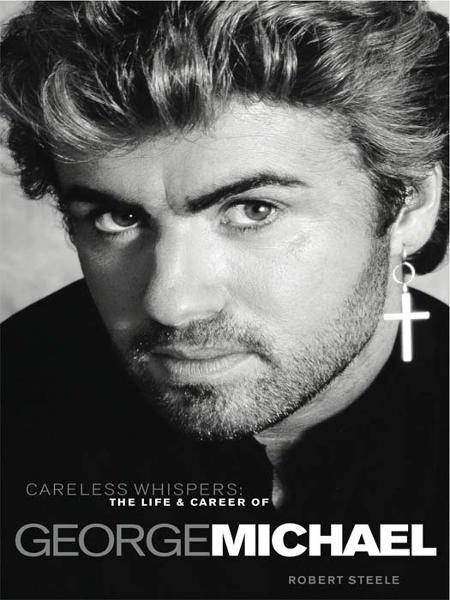 Careless Whispers: The Life & Career of George Michael  By: Steele, Robert