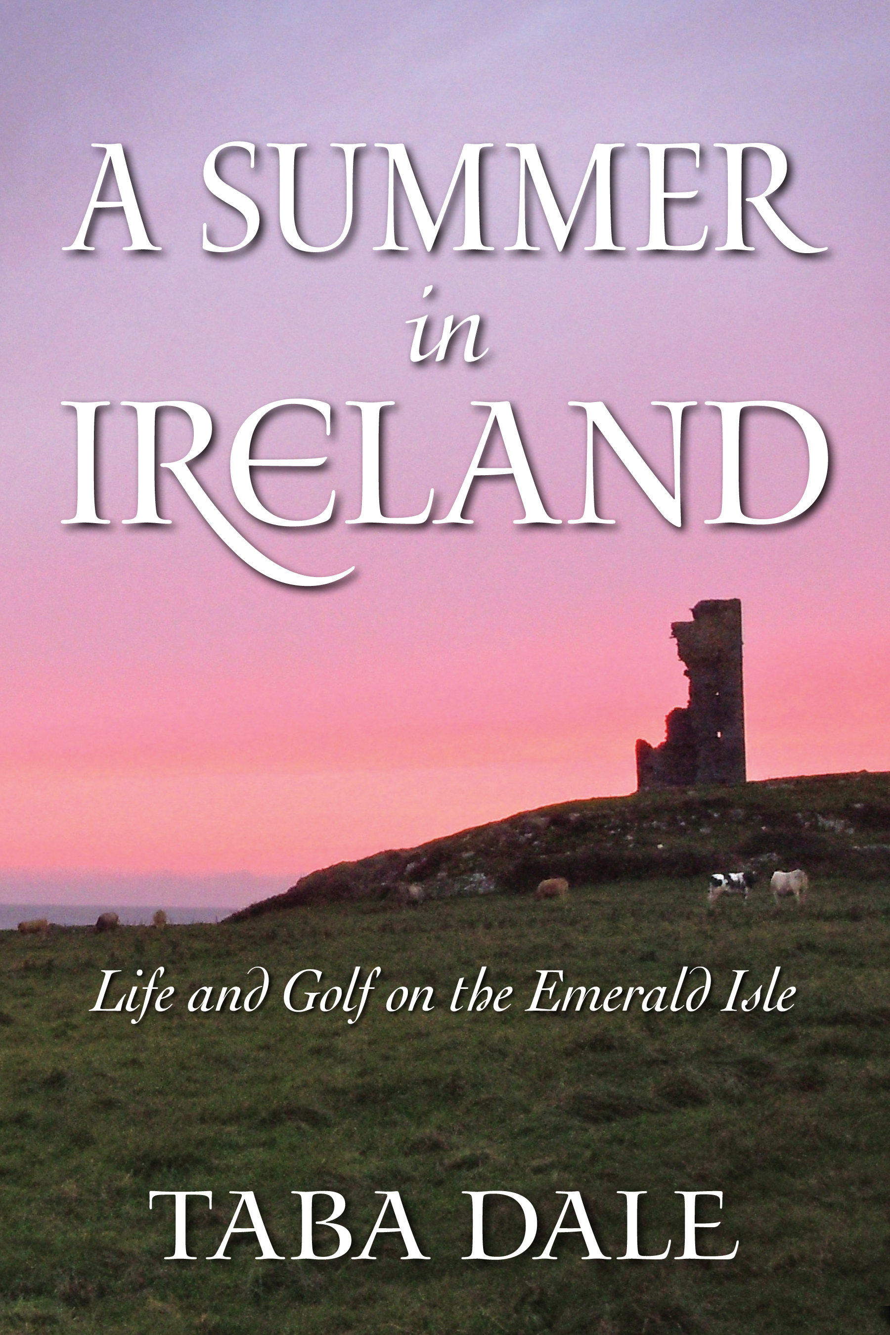 A Summer in Ireland: Life and Golf on the Emerald Isle By: Taba Dale