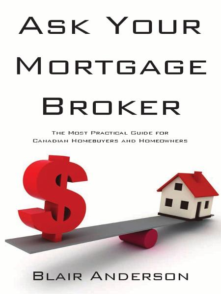 Ask Your Mortgage Broker: The Most Practical Guide For Canadian Homebuyers and Homeowners By: Blair Anderson